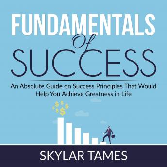Fundamentals of Success: An Absolute Guide on Success Principles That Would Help You Achieve Greatness in Life