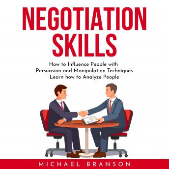 NEGOTIATION SKILLS : How to Influence People with Persuasion and Manipulation Techniques Learn how to Analyze People