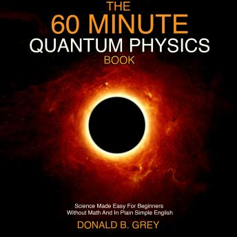 Download 60 Minute Quantum Physics Book: Science Made Easy For Beginners Without Math And In Plain Simple English by Donald B. Grey