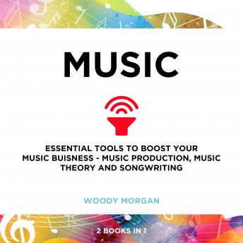 Music: Essential Tools to Boost your Music Buisness - Music Production, Music Theory and Songwriting