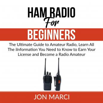 Download Ham Radio For Beginners: The Ultimate Guide to Amateur Radio, Learn All The iInformation You Need to Know to Earn Your License and  Become a Radio Amateur by Jon Marci