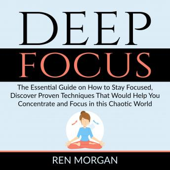 Deep Focus: The Essential Guide on How to Stay Focused, Discover Proven Techniques That Would Help You Concentrate and Focus in this Chaotic World