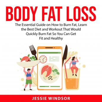 Body Fat Loss: The Essential Guide on How to Burn Fat, Learn the Best Diet and Workout That Would Qu