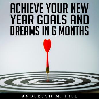 ACHIEVE YOUR NEW YEAR GOALS AND DREAMS IN 6 MONTHS