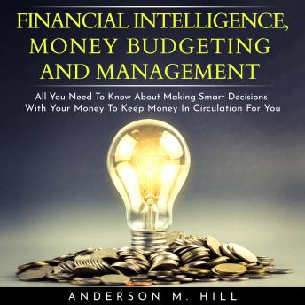 FINANCIAL INTELLIGENCE, MONEY BUDGETING AND MANAGEMENT : ALL YOU NEED TO KNOW ABOUT MAKING SMART DECISIONS WITH YOUR MONEY TO KEEP MONEY IN CIRCULATION FOR YOU