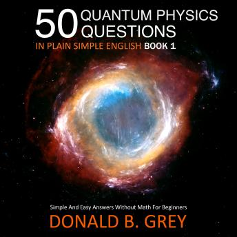 Download 50 Quantum Physics Questions In Plain Simple English Book 1: Simple And Easy Answers Without Math For Beginners by Donald B. Grey