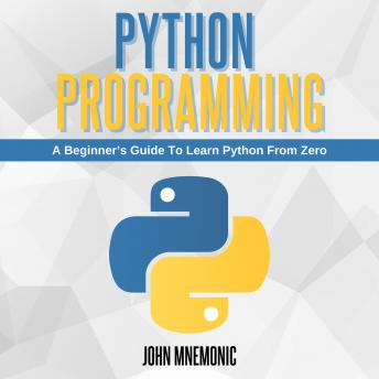 PYTHON PROGRAMMING: A Beginner's Guide To Learn Python From Zero