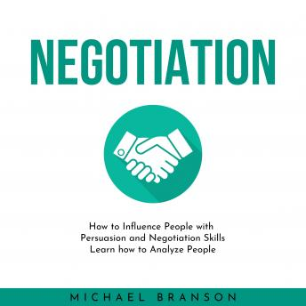 NEGOTIATION: How to Influence People with Persuasion and Negotiation Skills Learn how to Analyze People