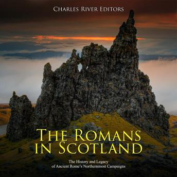 Romans in Scotland, The: The History and Legacy of Ancient Rome's Northernmost Campaigns