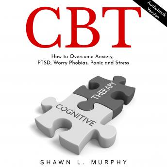 CBT: How to Overcome Anxiety, PTSD, Worry Phobias, Panic and Stress
