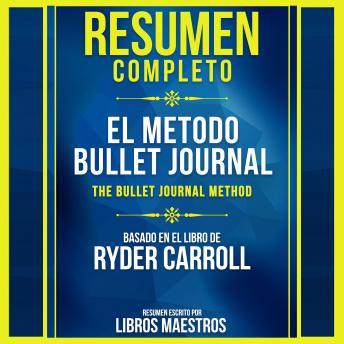 Resumen Completo: El Metodo Bullet Journal (The Bullet Journal Method) - Basado En El Libro De Ryder Carroll