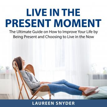 Live in the Present Moment: The Ultimate Guide on How to Improve Your Life by Being Present and Choo