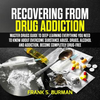 Recovering from Drug Addiction : Master Drugs Guide to deep learning everything you need to know about overcome substance abuse, drugs, alcohol and addiction. Become Completely Drug-Free