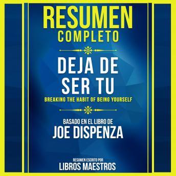 Resumen Completo: Deja De Ser Tu (Breaking The Habit Of Being Yourself) - Basado En El Libro De Joe Dispenza