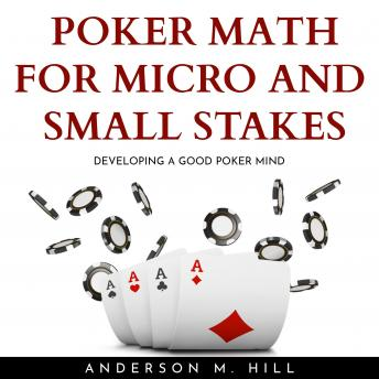 POKER MATH FOR MICRO AND SMALL STAKES : DEVELOPING A GOOD POKER MIND