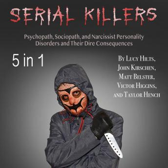 Download Serial Killers: Psychopath, Sociopath, and Narcissist Personality Disorders and Their Dire Consequences by Lucy Hilts, Taylor Hench, John Kirschen, Victor Higgins, Matt Belster