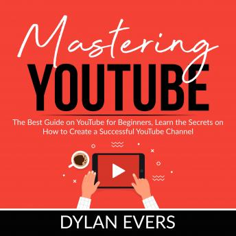 Mastering YouTube: The Best Guide on YouTube for Beginners, Learn the Secrets on How to Create a Successful YouTube Channel