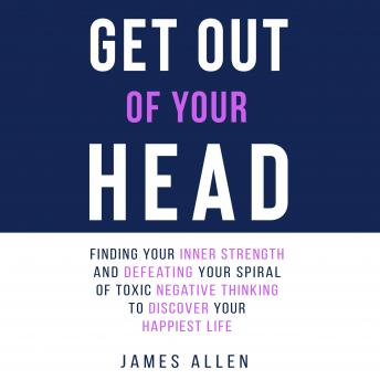 Get Out of Your Head: Finding Your Inner Strength and Defeating Your Spiral of Toxic Negative Thinki