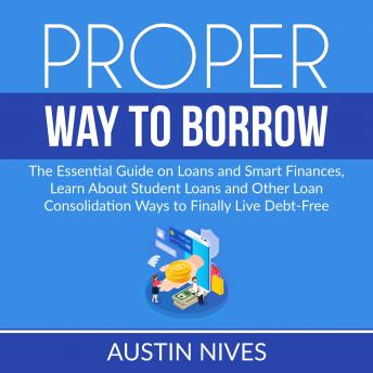 Proper Way to Borrow: The Essential Guide on Loans and Smart Finances, Learn About Student Loans and