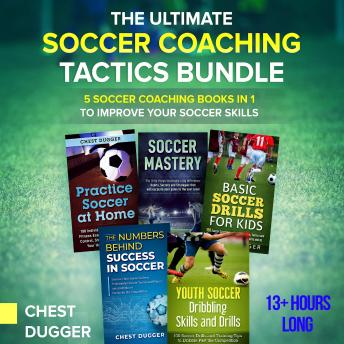 The Ultimate Soccer Coaching Tactics Bundle: 5 Soccer Coaching Books in 1 to Improve Your Soccer Skills
