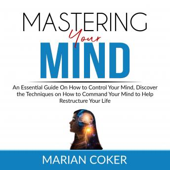 Mastering Your Mind: An Essential Guide On How to Control Your Mind, Discover the Techniques on How to Command Your Mind to Help Restructure Your Life