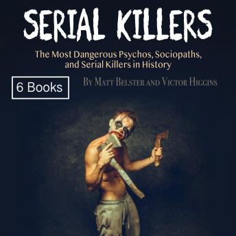 Download Serial Killers: The Most Dangerous Psychos, Sociopaths, and Serial Killers in History by Victor Higgins, Matt Belster