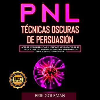 PNL Técnicas Oscuras de Persuasión: Aprende a Persuadir, Influir y Manipular Usando Patrones de Psic