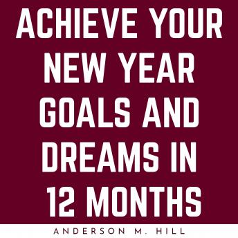 ACHIEVE YOUR NEW YEAR GOALS AND DREAMS IN 12 MONTHS