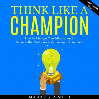 Think Like a Champion: How to Change Your Mindset and Become the Most Successful Version of Yourself
