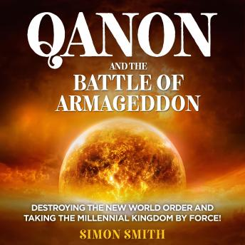 QAnon and the Battle of Armageddon (2 Books in 1): Destroying the New World order and Taking the Millennial Kingdom by Force!, Simon Smith