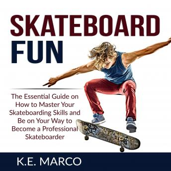 Skateboard Fun: The Essential Guide on How to Master Your Skateboarding Skills and Be on Your Way to