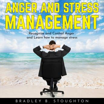 ANGER AND STRESS MANAGEMENT: Recognize and Control Anger and Learn how to manage stress