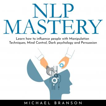 NLP MASTERY: Learn how to influence people with Manipulation Techniques, Mind Control, Dark psychology and Persuasion