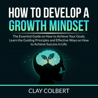 How to Develop a Growth Mindset: The Essential Guide on How to Achieve Your Goals, Learn the Guiding