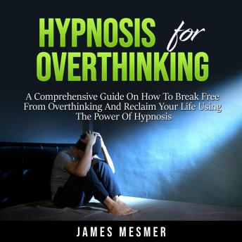 Hypnosis for Overthinking: A Comprehensive Guide On How To Break Free From Overthinking And Reclaim