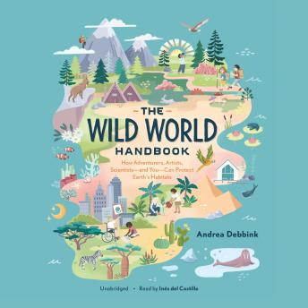 The Wild World Handbook: How Adventurers, Artists, Scientists-and You-Can Protect Earth's Habitats