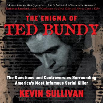 Download Enigma of Ted Bundy: The Questions and Controversies Surrounding America's Most Infamous Serial Killer by Kevin M. Sullivan