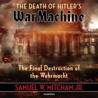 The Death of Hitler's War Machine: The Final Destruction of the Wehrmacht