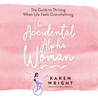 The Accidental Alpha Woman: The Guide to Thriving When Life Feels Overwhelming