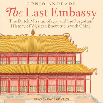 The Last Embassy: The Dutch Mission of 1795 and the Forgotten History of Western Encounters with Chi