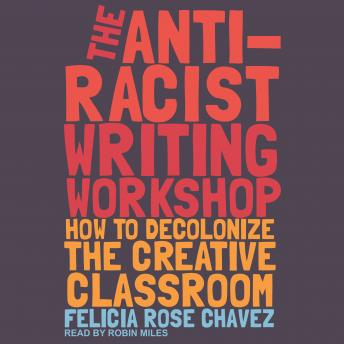 The Anti-Racist Writing Workshop: How to Decolonize the Creative Classroom