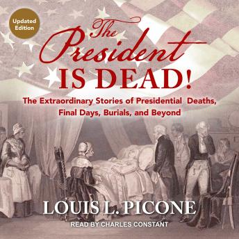 The President Is Dead!: The Extraordinary Stories of Presidential Deaths, Final Days, Burials, and B