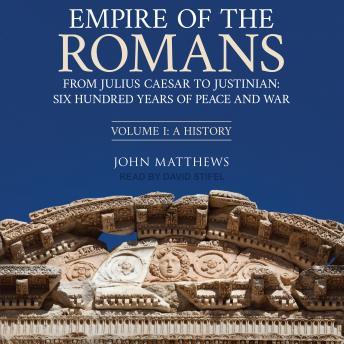 Empire of the Romans: From Julius Caesar to Justinian: Six Hundred Years of Peace and War, Volume 1