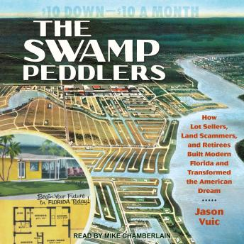 The Swamp Peddlers: How Lot Sellers, Land Scammers, and Retirees Built Modern Florida and Transforme