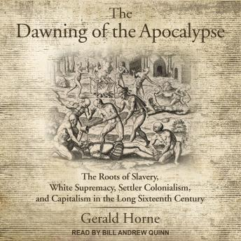 The Dawning of the Apocalypse: The Roots of Slavery, White Supremacy, Settler Colonialism, and Capit