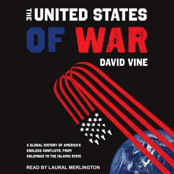 The United States of War: A Global History of America's Endless Conflicts, From Columbus to the Isla
