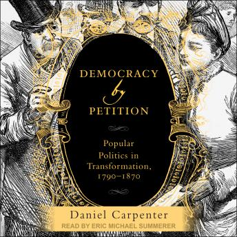 Download Democracy by Petition: Popular Politics in Transformation, 1790-1870 by Daniel Carpenter