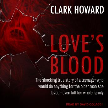 Download Love's Blood: The Shocking True Story of a Teenager Who Would do Anything for the Older Man She Loved-Even Kill Her Whole Family by Clark Howard