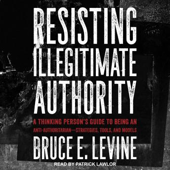 Resisting Illegitimate Authority: A Thinking Person's Guide to Being an Anti-Authoritarian-Strategie