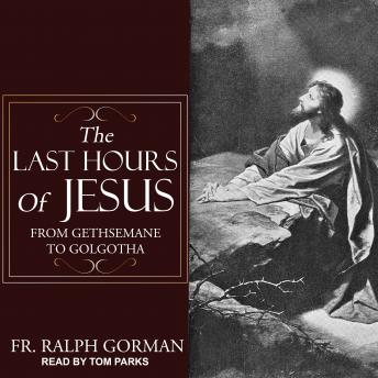The Last Hours of Jesus: From Gethsemane to Golgotha